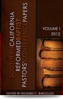 Southern California Reformed Baptist Pastors' Conference Papers, Volume I, 2012