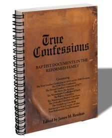 True Confessions: Baptist Documents in the Reformed Family, James M. Renihan, Ph.D., Editor
